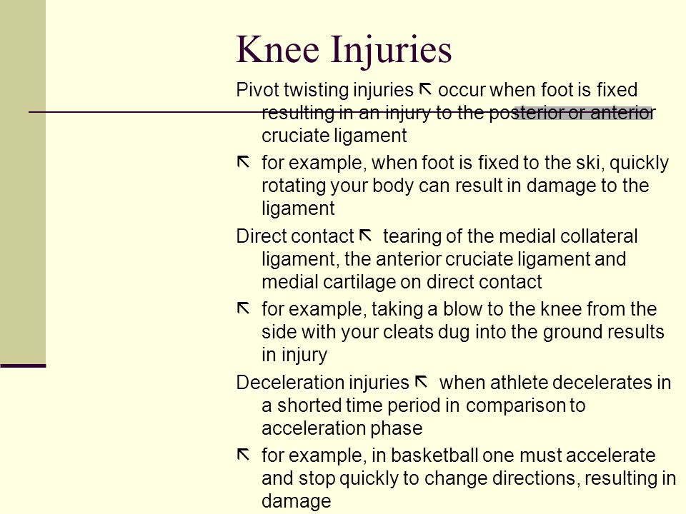 Knee Injuries Pivot twisting injuries  occur when foot is fixed resulting in an injury to the posterior or anterior cruciate ligament.