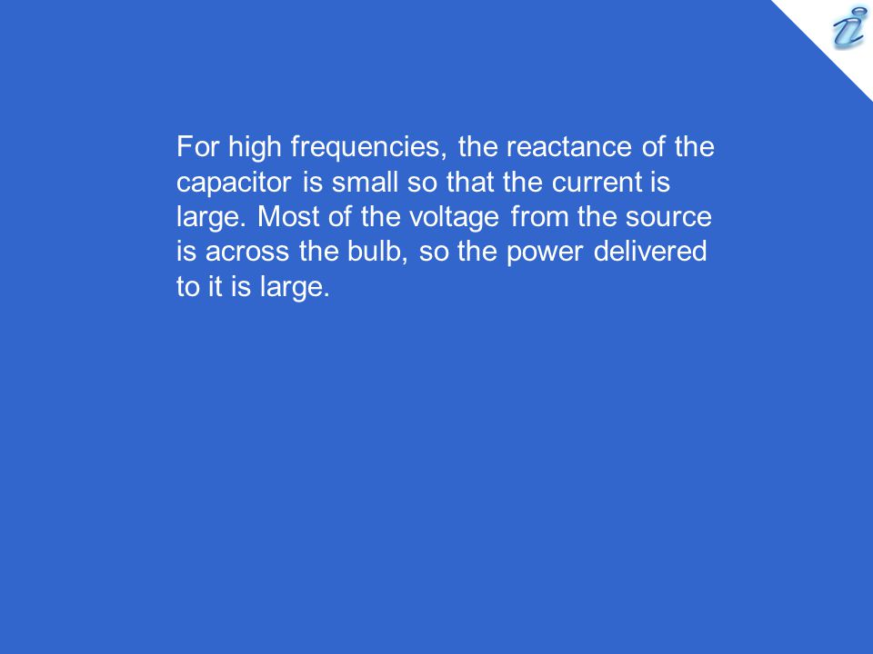 For high frequencies, the reactance of the capacitor is small so that the current is large.