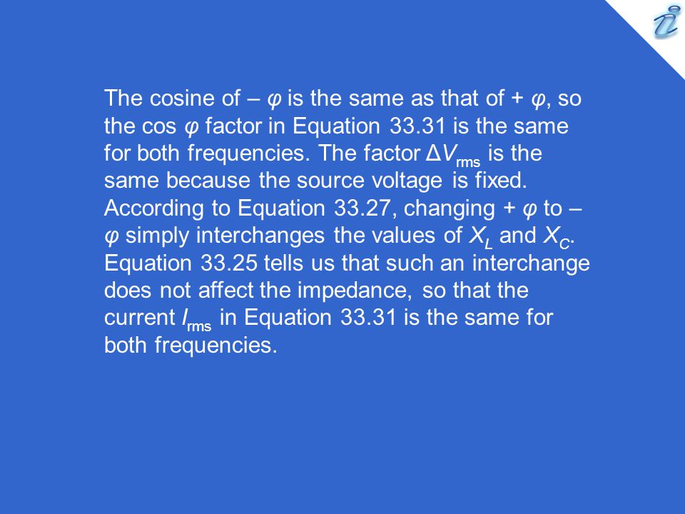 The cosine of – φ is the same as that of + φ, so the cos φ factor in Equation 33.31 is the same for both frequencies.