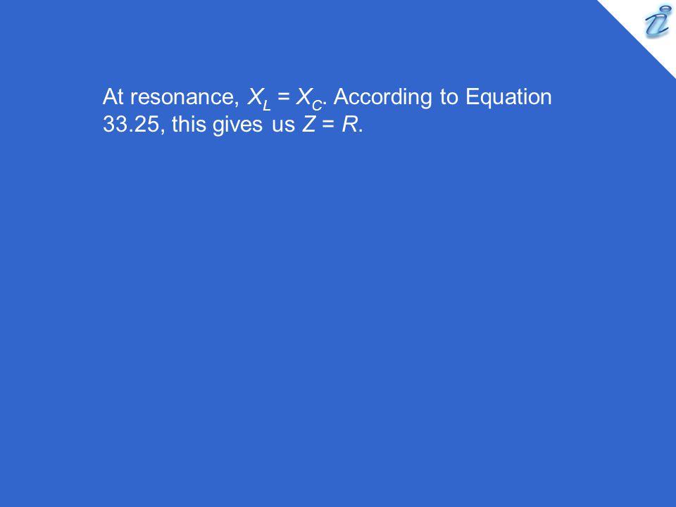 At resonance, XL = XC. According to Equation 33