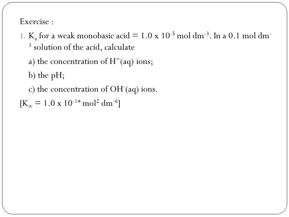 Exercise : Ka for a weak monobasic acid = 1.0 x 10-5 mol dm-3. In a 0.1 mol dm- 3 solution of the acid, calculate.