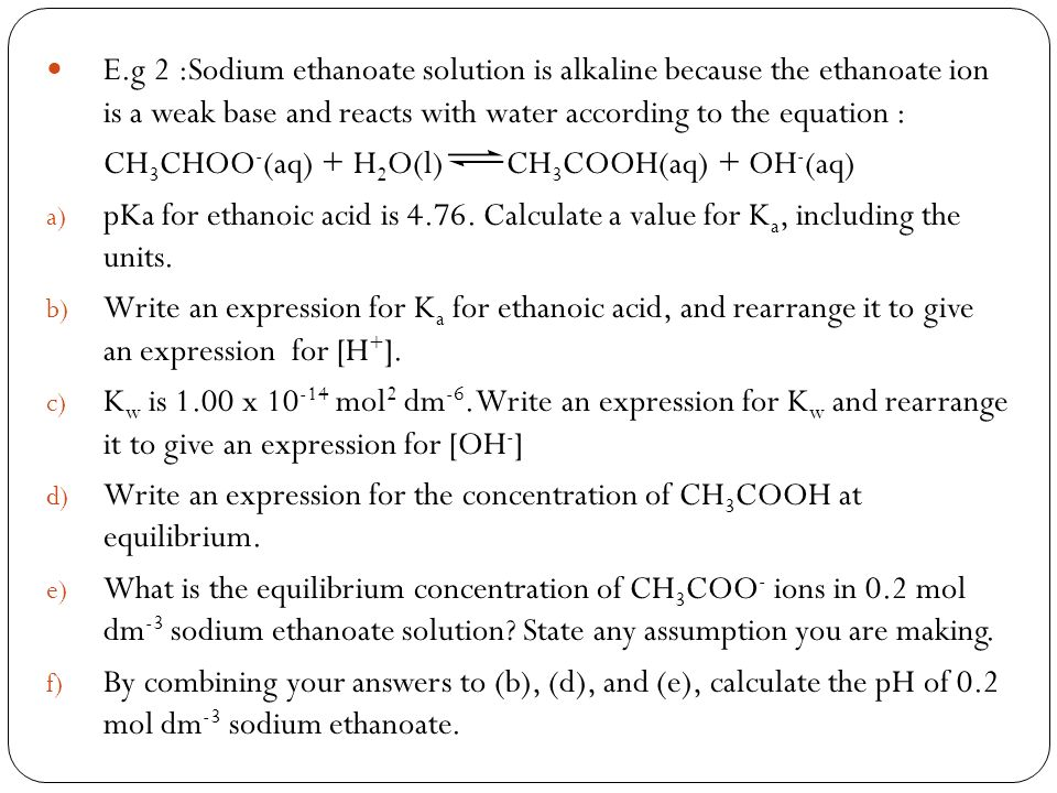 E.g 2 :Sodium ethanoate solution is alkaline because the ethanoate ion is a weak base and reacts with water according to the equation :