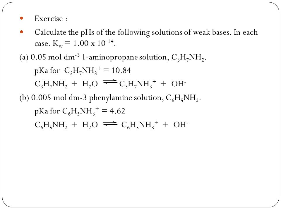 Exercise : Calculate the pHs of the following solutions of weak bases. In each case. Kw = 1.00 x 10-14.