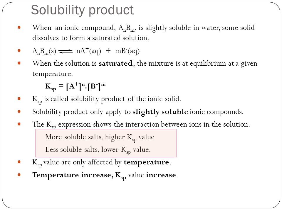 Solubility product When an ionic compound, AnBm, is slightly soluble in water, some solid dissolves to form a saturated solution.