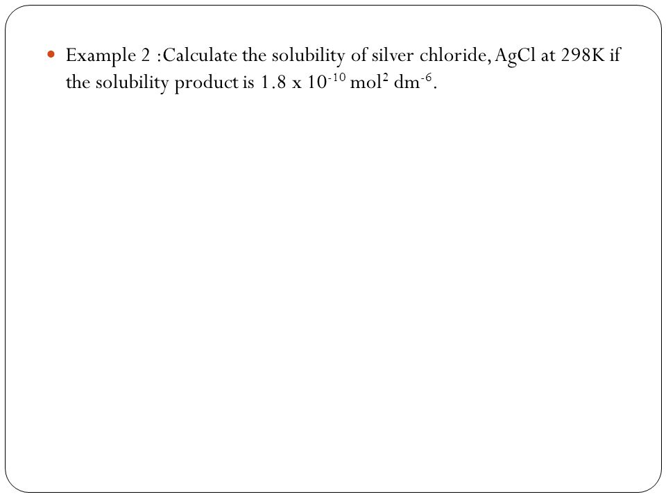 Example 2 :Calculate the solubility of silver chloride, AgCl at 298K if the solubility product is 1.8 x 10-10 mol2 dm-6.