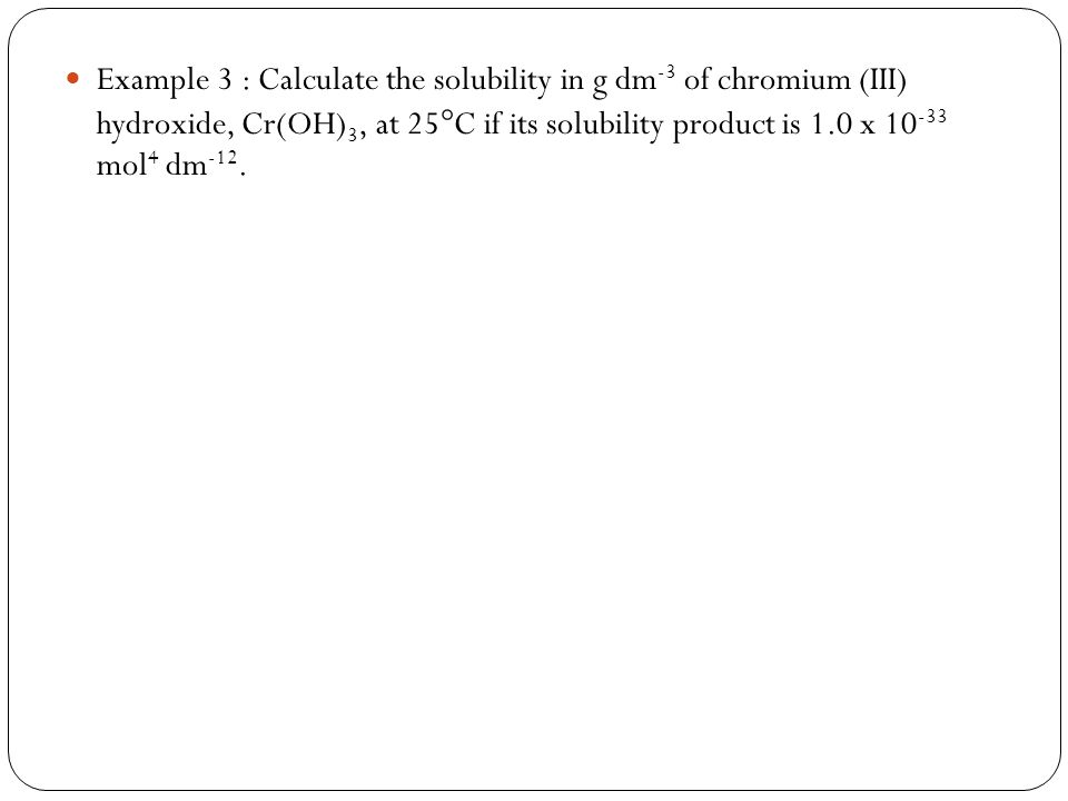 Example 3 : Calculate the solubility in g dm-3 of chromium (III) hydroxide, Cr(OH)3, at 25C if its solubility product is 1.0 x 10-33 mol4 dm-12.