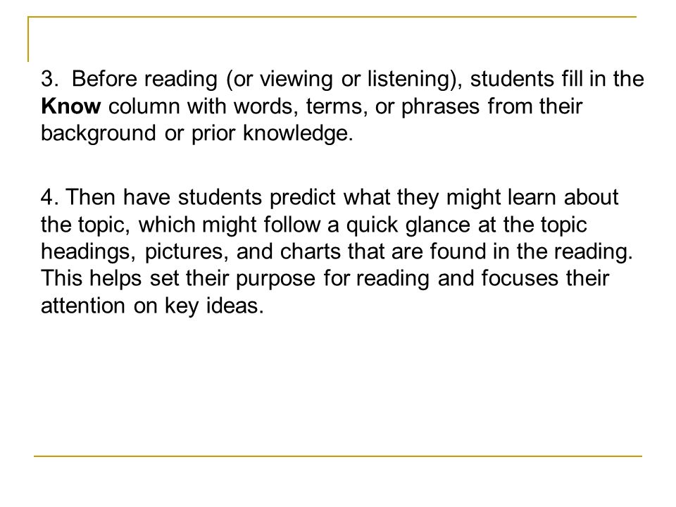 3. Before reading (or viewing or listening), students fill in the Know column with words, terms, or phrases from their background or prior knowledge.