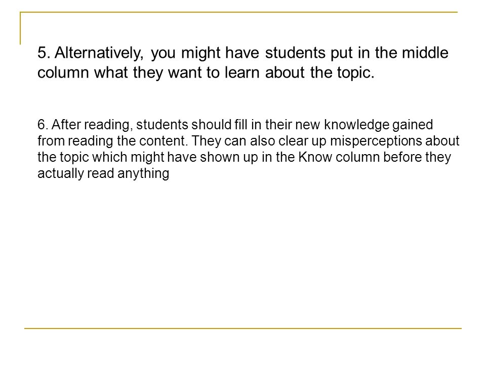 5. Alternatively, you might have students put in the middle column what they want to learn about the topic.