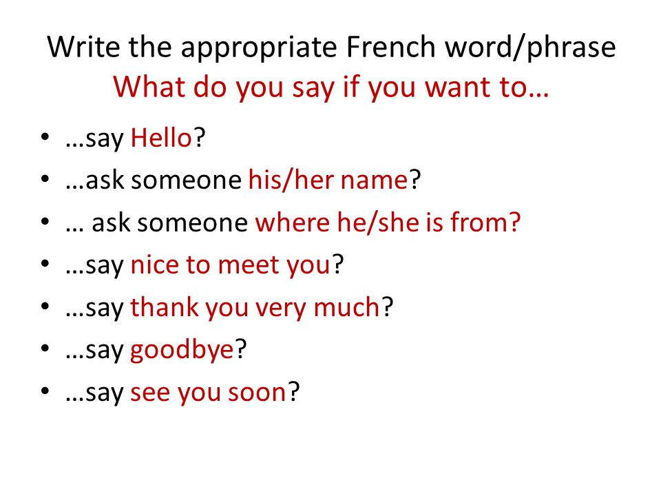 Write the appropriate French word/phrase What do you say if you want to…