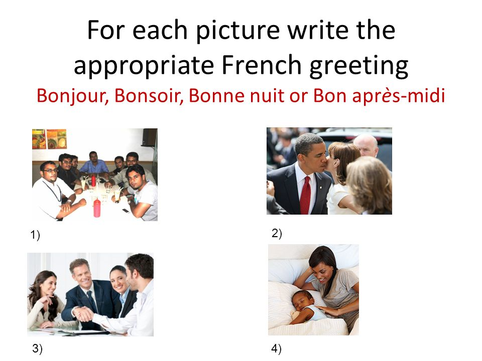 For each picture write the appropriate French greeting Bonjour, Bonsoir, Bonne nuit or Bon après-midi