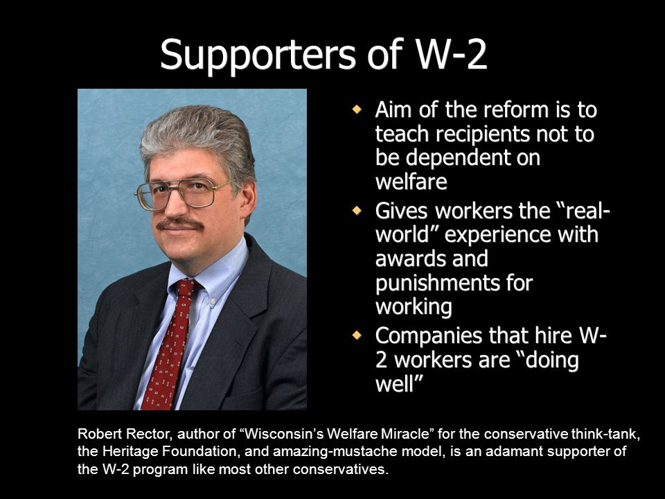 Supporters of W-2Aim of the reform is to teach recipients not to be dependent on welfare.