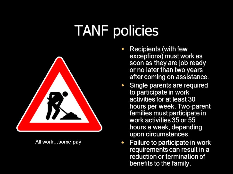 TANF policiesRecipients (with few exceptions) must work as soon as they are job ready or no later than two years after coming on assistance.