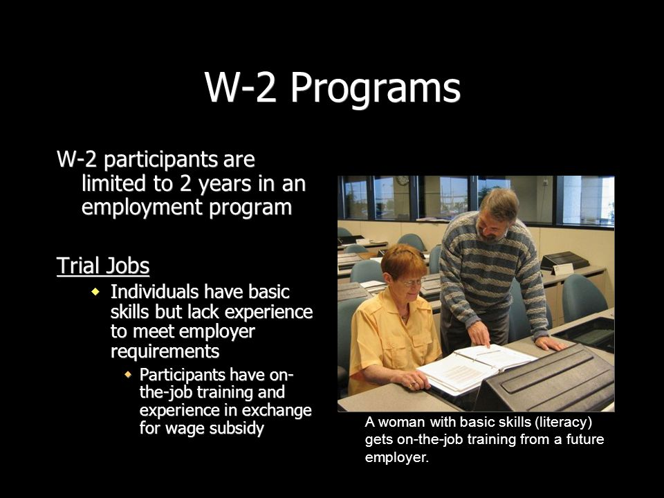 W-2 Programs W-2 participants are limited to 2 years in an employment program. Trial Jobs.