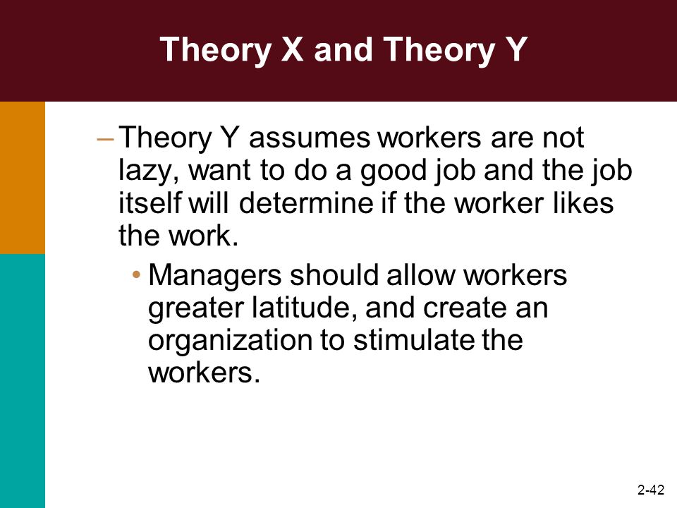 Theory X and Theory Y Theory Y assumes workers are not lazy, want to do a good job and the job itself will determine if the worker likes the work.