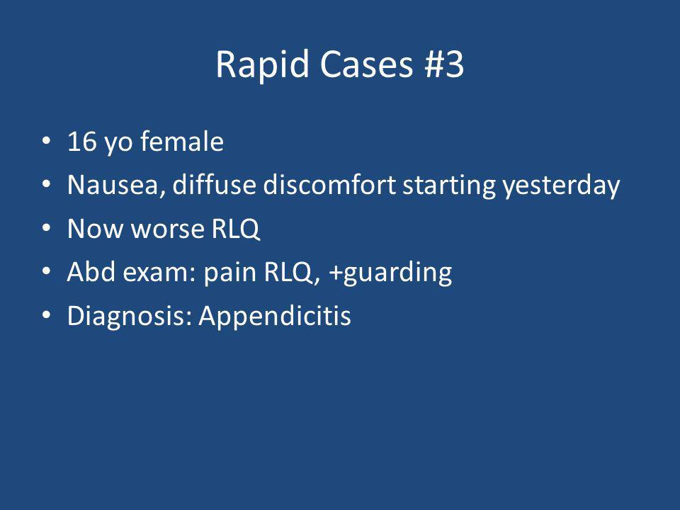 Rapid Cases #3 16 yo female. Nausea, diffuse discomfort starting yesterday. Now worse RLQ. Abd exam: pain RLQ, +guarding.