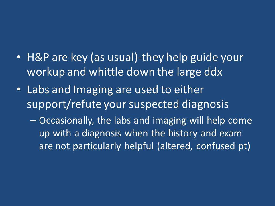 H&P are key (as usual)-they help guide your workup and whittle down the large ddx