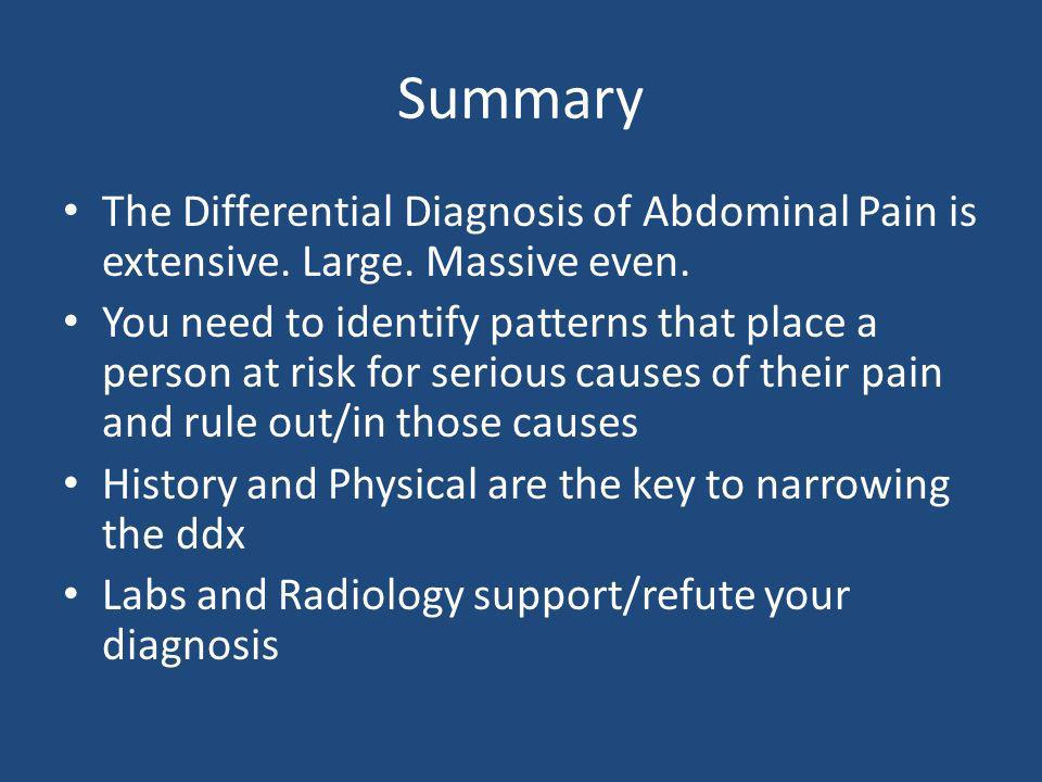 Summary The Differential Diagnosis of Abdominal Pain is extensive. Large. Massive even.