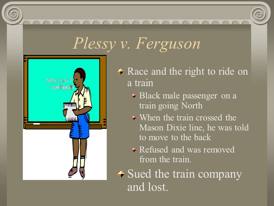 Plessy v. Ferguson Sued the train company and lost.