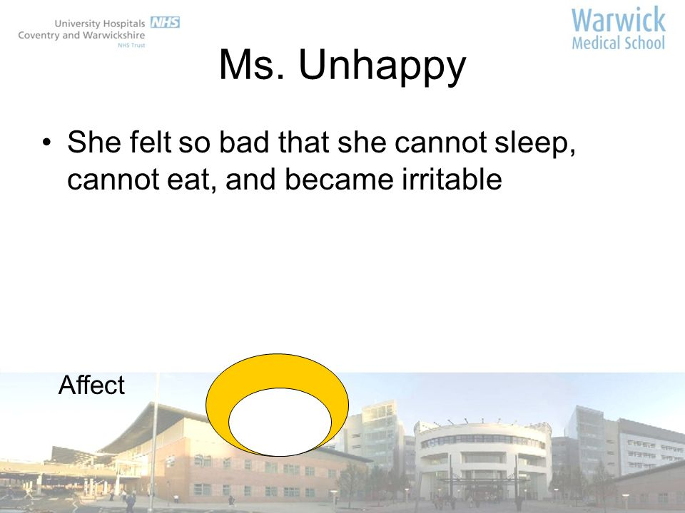 Ms. Unhappy She felt so bad that she cannot sleep, cannot eat, and became irritable Affect 13