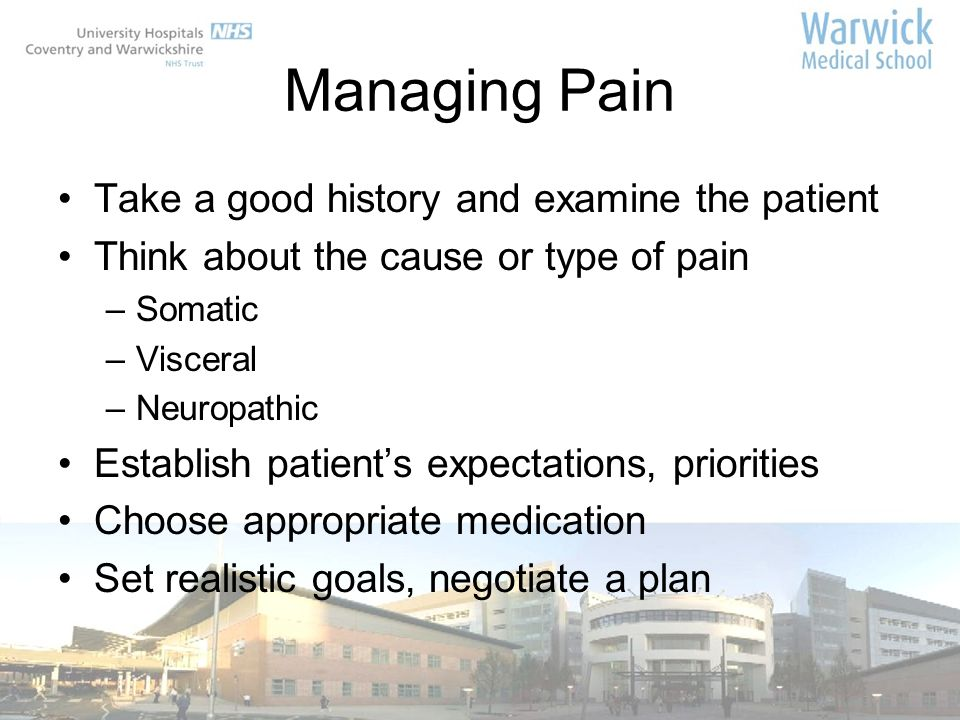 Managing Pain Take a good history and examine the patient
