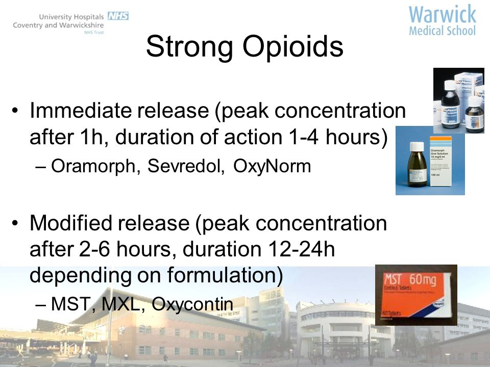 Strong Opioids Immediate release (peak concentration after 1h, duration of action 1-4 hours) Oramorph, Sevredol, OxyNorm.