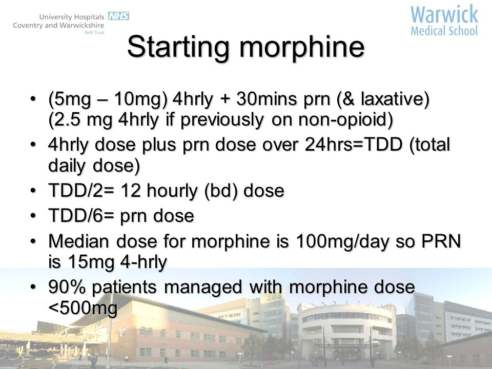 Starting morphine (5mg – 10mg) 4hrly + 30mins prn (& laxative) (2.5 mg 4hrly if previously on non-opioid)