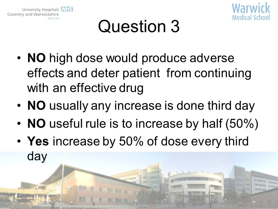 Question 3 NO high dose would produce adverse effects and deter patient from continuing with an effective drug.