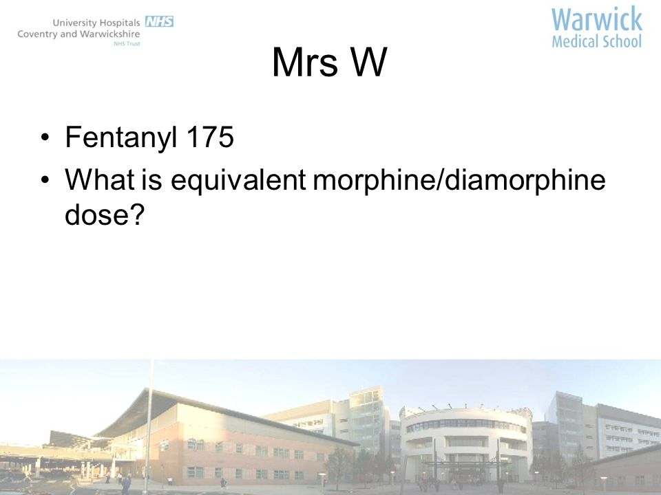 Mrs W Fentanyl 175 What is equivalent morphine/diamorphine dose