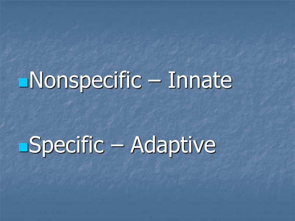 Nonspecific – Innate Specific – Adaptive