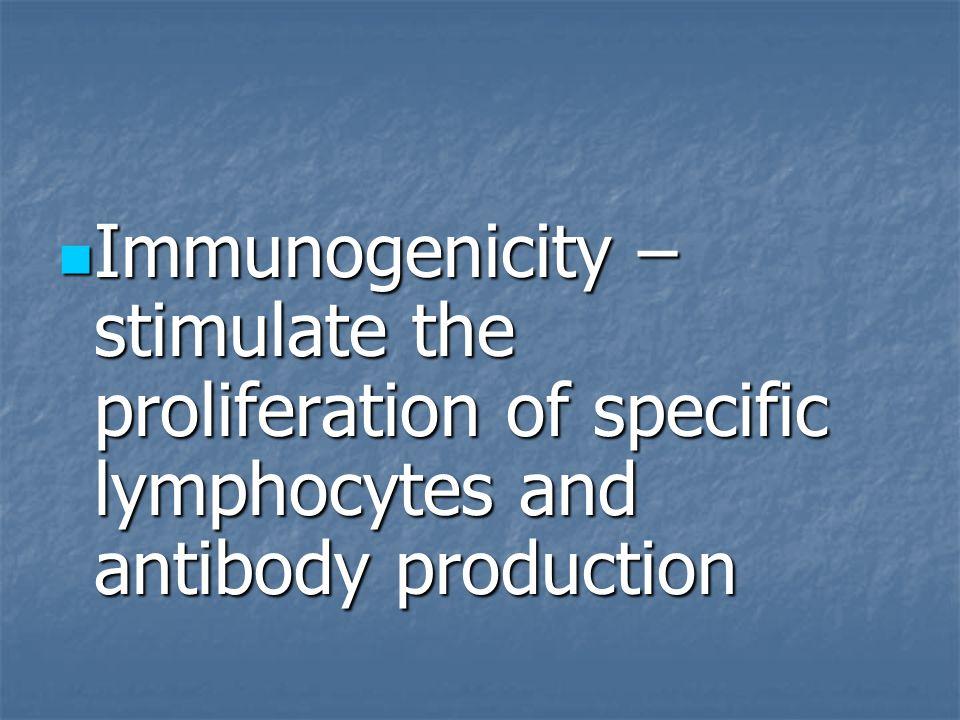 Immunogenicity – stimulate the proliferation of specific lymphocytes and antibody production