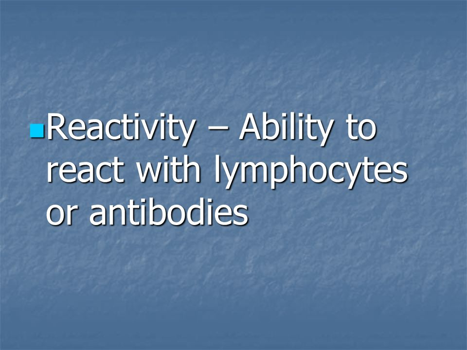 Reactivity – Ability to react with lymphocytes or antibodies