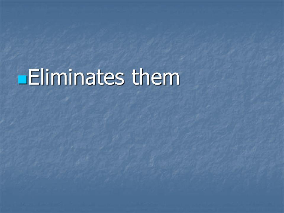 Eliminates them