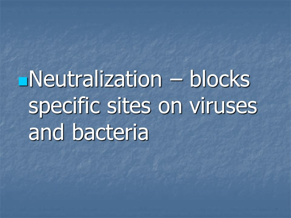 Neutralization – blocks specific sites on viruses and bacteria