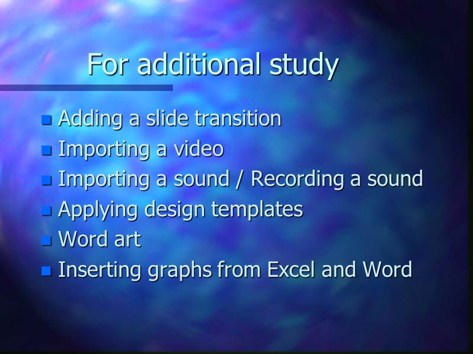 For additional study Adding a slide transition Importing a video