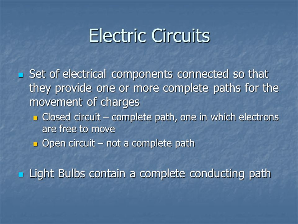Electric Circuits Set of electrical components connected so that they provide one or more complete paths for the movement of charges.
