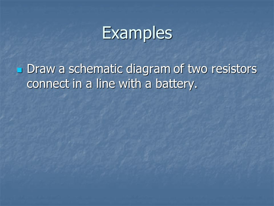 Examples Draw a schematic diagram of two resistors connect in a line with a battery.