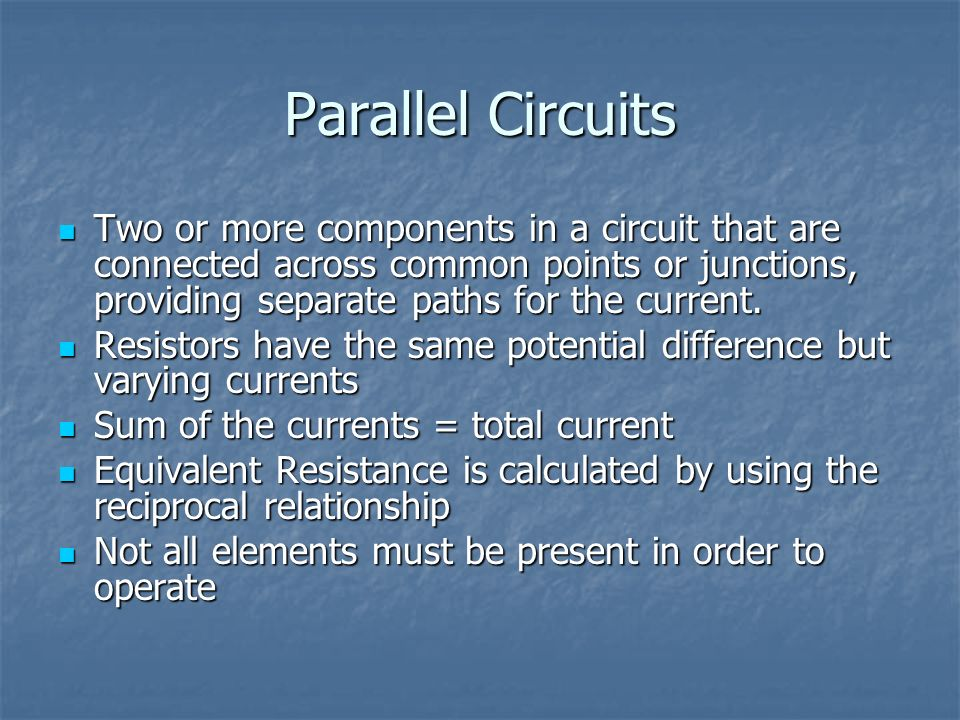 Parallel Circuits Two or more components in a circuit that are connected across common points or junctions, providing separate paths for the current.
