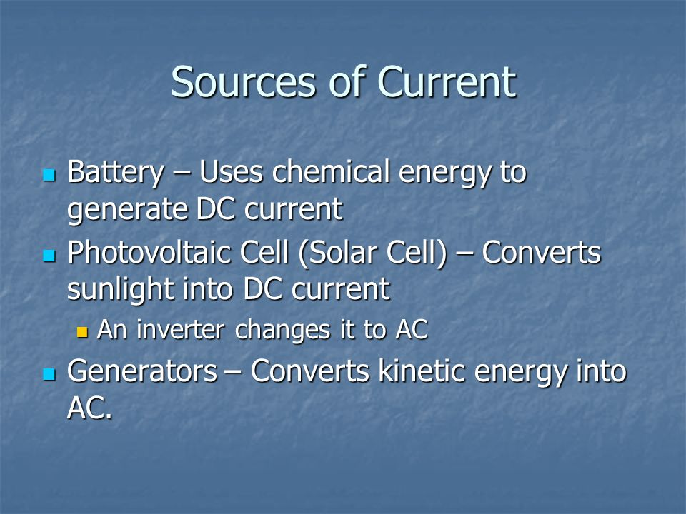 Sources of Current Battery – Uses chemical energy to generate DC current. Photovoltaic Cell (Solar Cell) – Converts sunlight into DC current.
