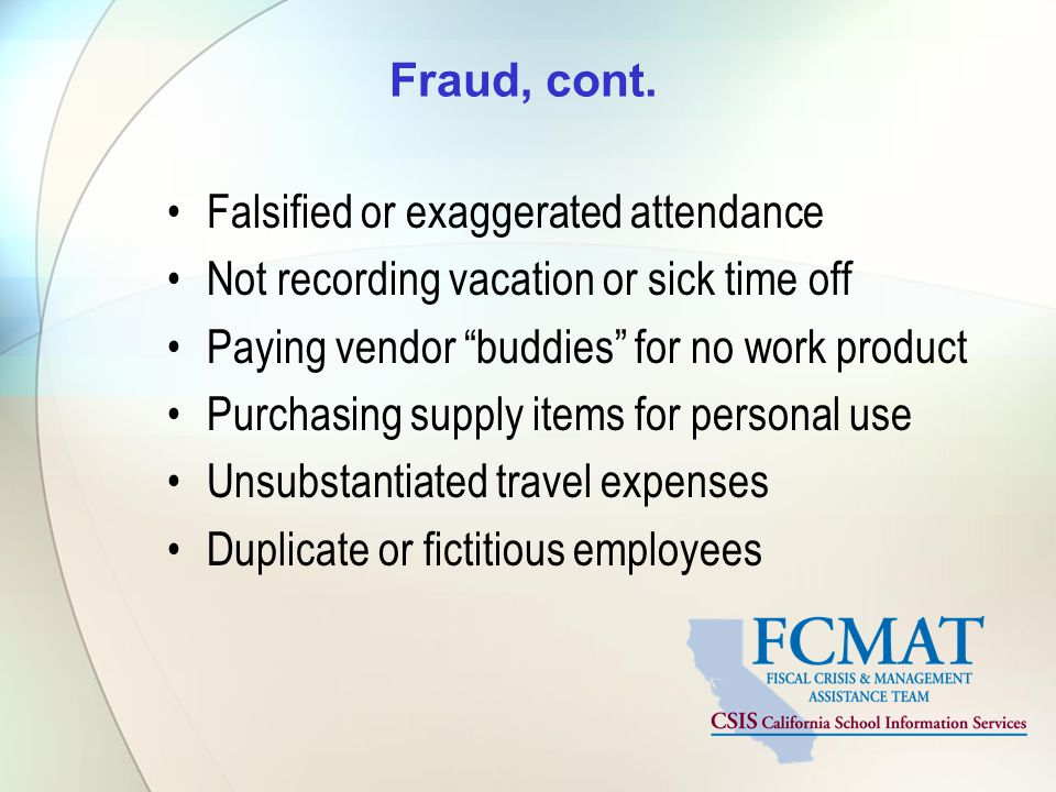 Fraud, cont. Falsified or exaggerated attendance. Not recording vacation or sick time off. Paying vendor buddies for no work product.