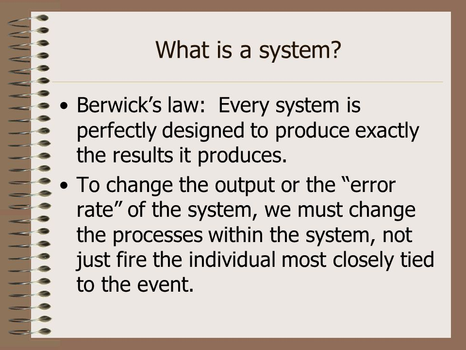 What is a system Berwick's law: Every system is perfectly designed to produce exactly the results it produces.