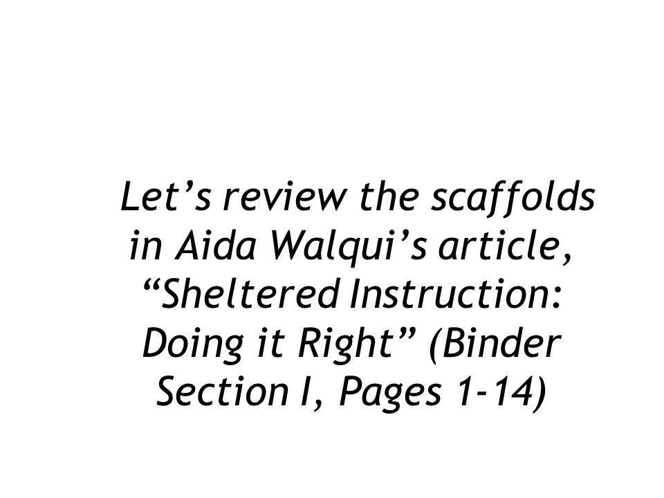 Let's review the scaffolds in Aida Walqui's article, Sheltered Instruction: Doing it Right (Binder Section I, Pages 1-14)