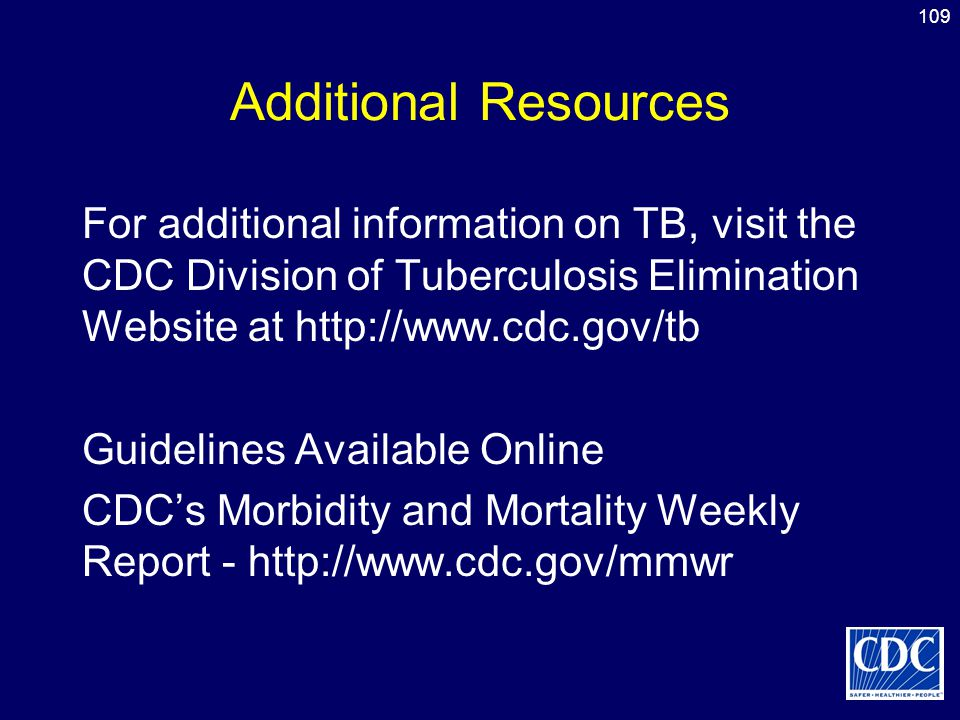 Additional Resources For additional information on TB, visit the CDC Division of Tuberculosis Elimination Website at http://www.cdc.gov/tb.