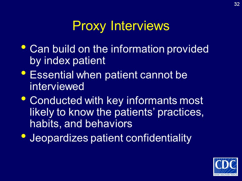 Proxy Interviews Can build on the information provided by index patient. Essential when patient cannot be interviewed.