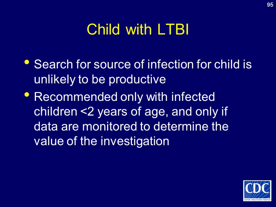 Child with LTBI Search for source of infection for child is unlikely to be productive.