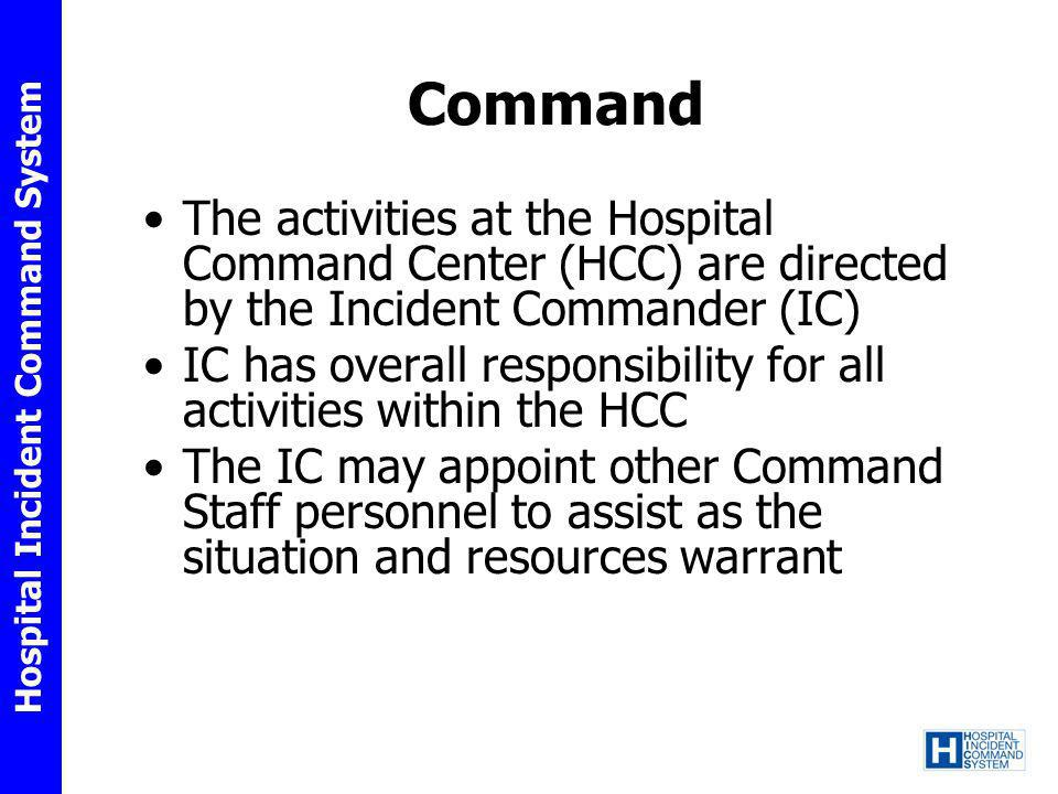 Command The activities at the Hospital Command Center (HCC) are directed by the Incident Commander (IC)
