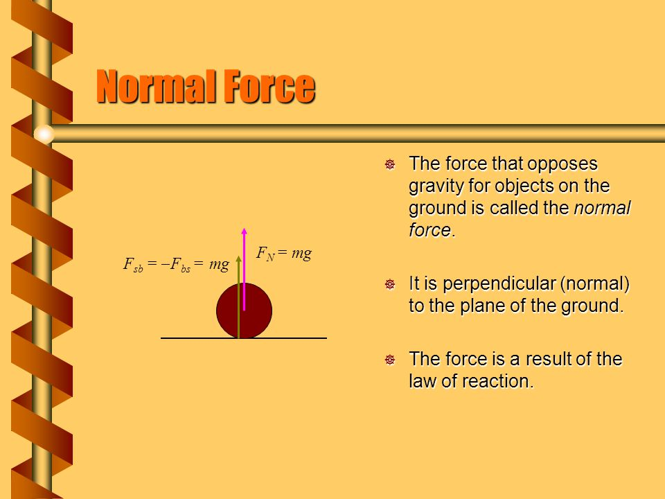 Normal Force The force that opposes gravity for objects on the ground is called the normal force.