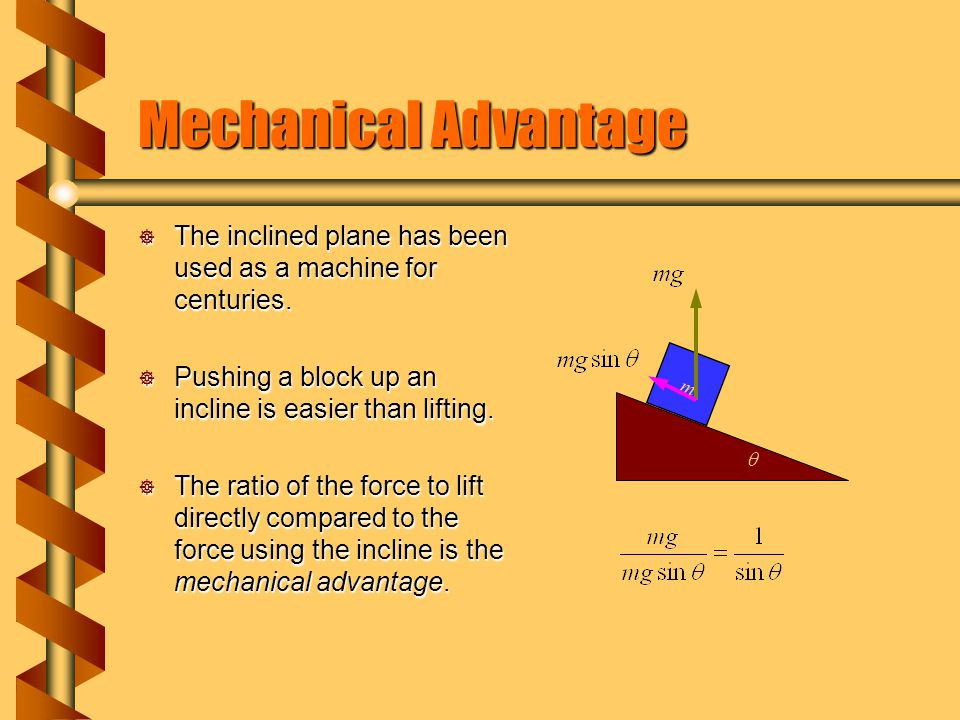 Mechanical Advantage The inclined plane has been used as a machine for centuries. Pushing a block up an incline is easier than lifting.
