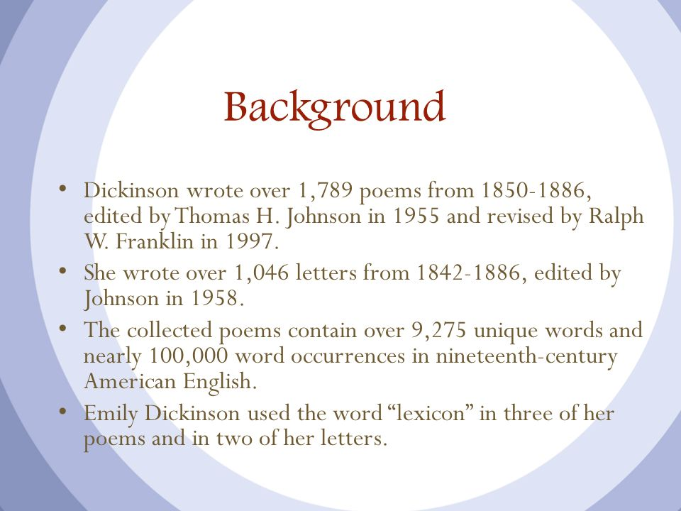 BackgroundDickinson wrote over 1,789 poems from 1850-1886, edited by Thomas H. Johnson in 1955 and revised by Ralph W. Franklin in 1997.