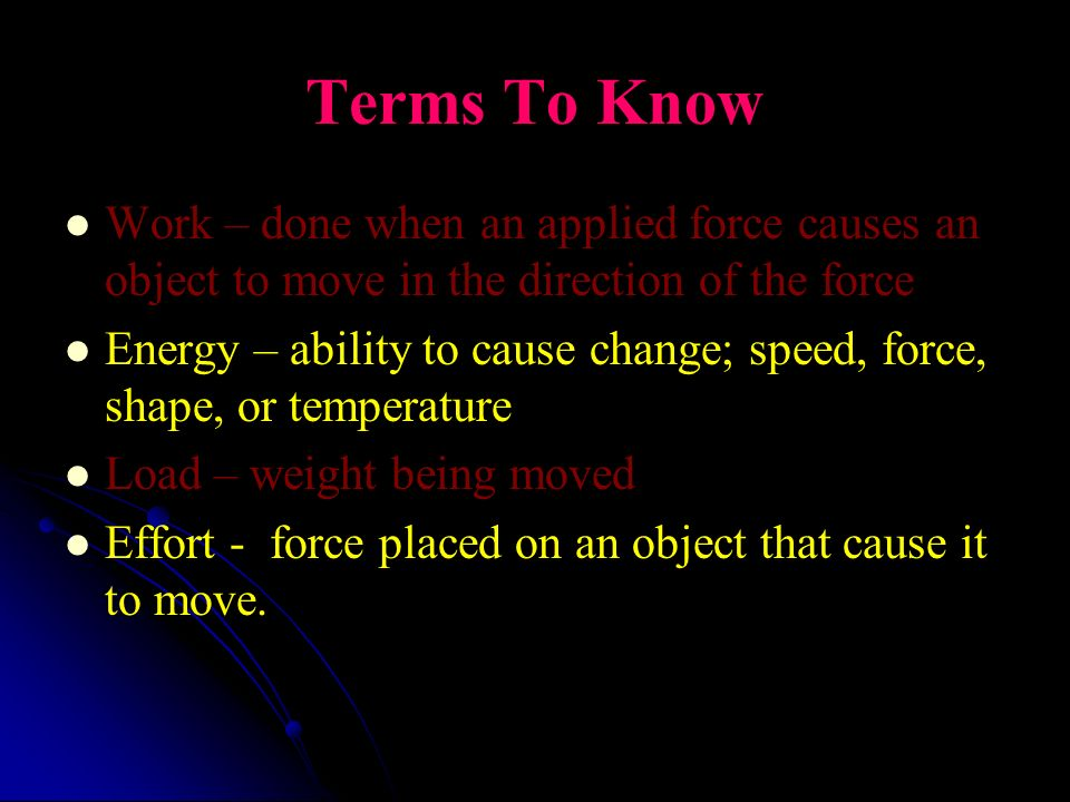 Terms To Know Work – done when an applied force causes an object to move in the direction of the force.