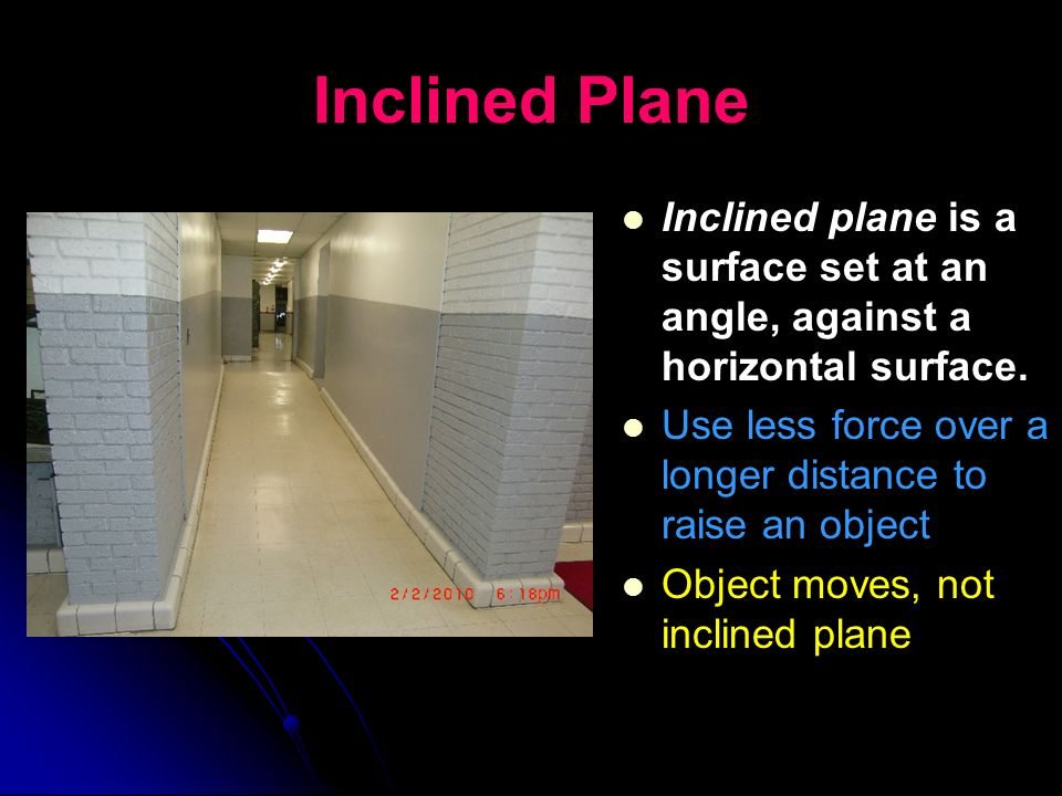 Inclined Plane Inclined plane is a surface set at an angle, against a horizontal surface. Use less force over a longer distance to raise an object.